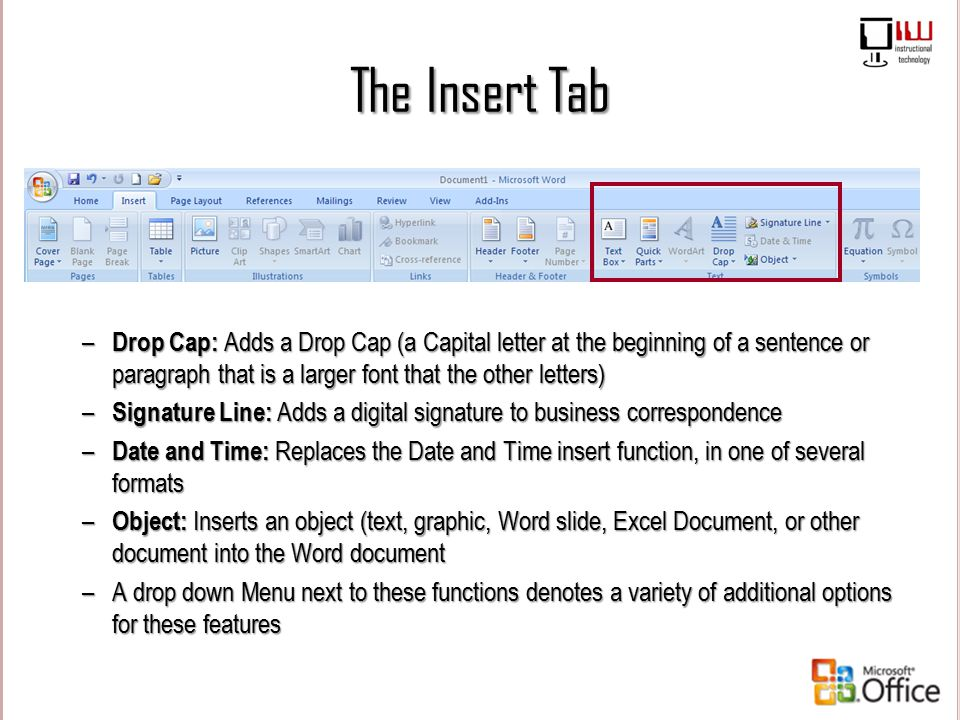 The Insert Tab Drop Cap: Adds a Drop Cap (a Capital letter at the beginning of a sentence or paragraph that is a larger font that the other letters)