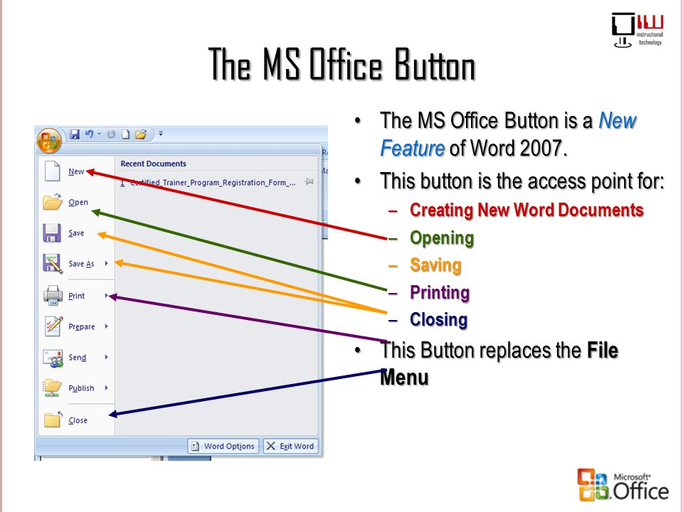 The MS Office Button The MS Office Button is a New Feature of Word 2007. This button is the access point for: