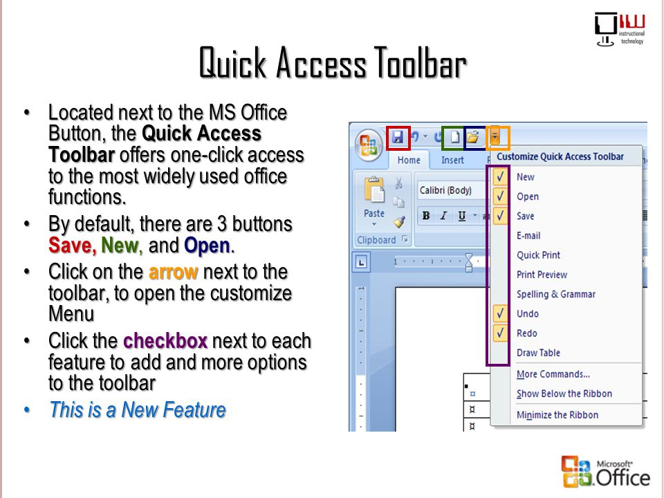 Quick Access Toolbar Located next to the MS Office Button, the Quick Access Toolbar offers one-click access to the most widely used office functions.