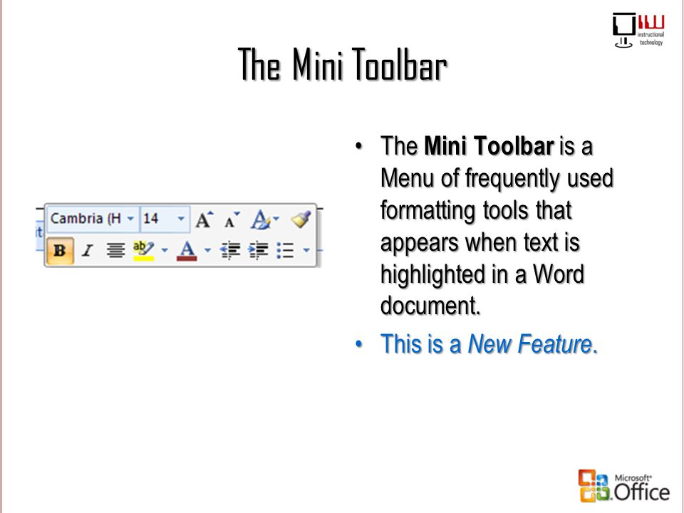 The Mini Toolbar The Mini Toolbar is a Menu of frequently used formatting tools that appears when text is highlighted in a Word document.