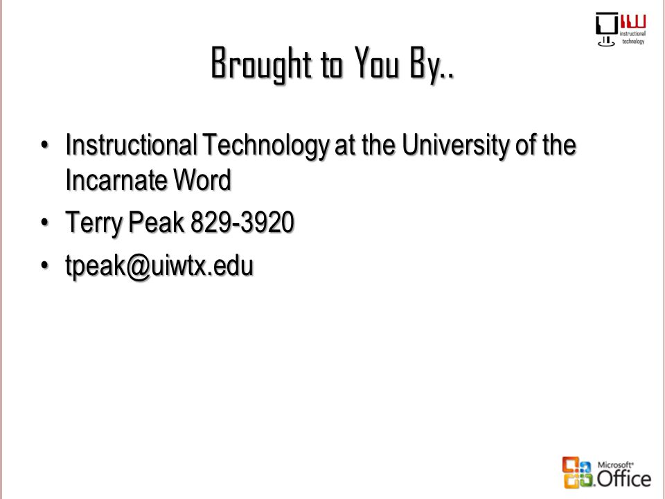 Brought to You By.. Instructional Technology at the University of the Incarnate Word. Terry Peak 829-3920.