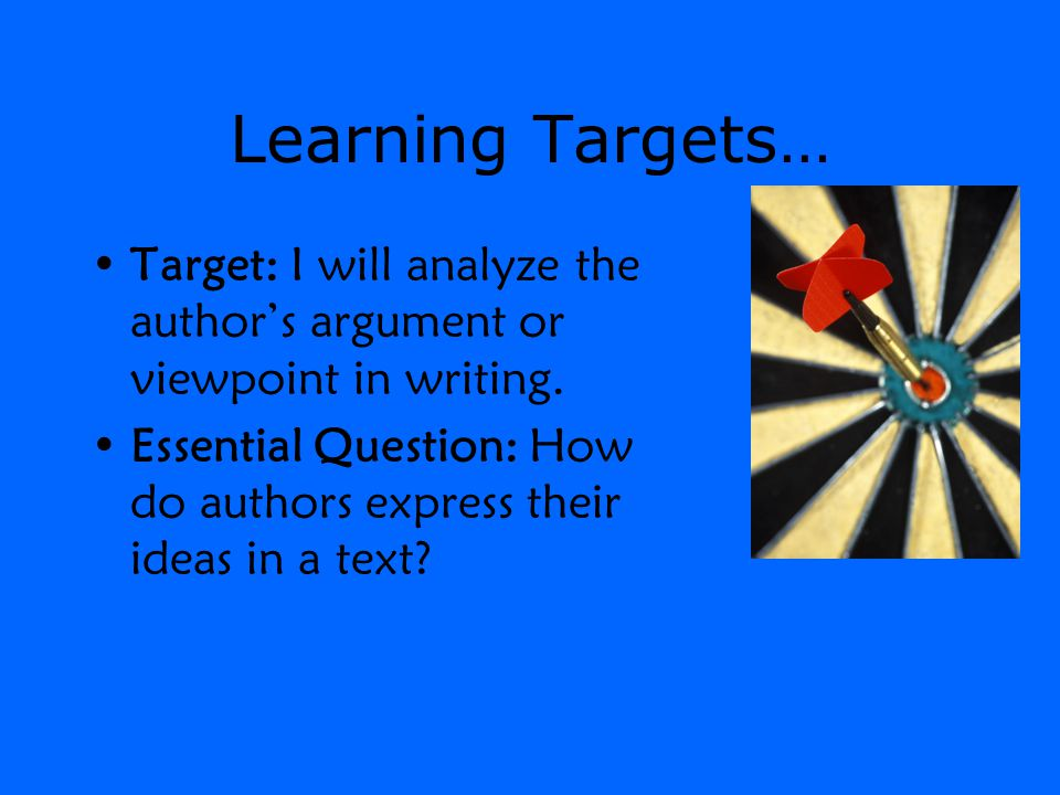 Learning Targets… Target: I will analyze the author's argument or viewpoint in writing.