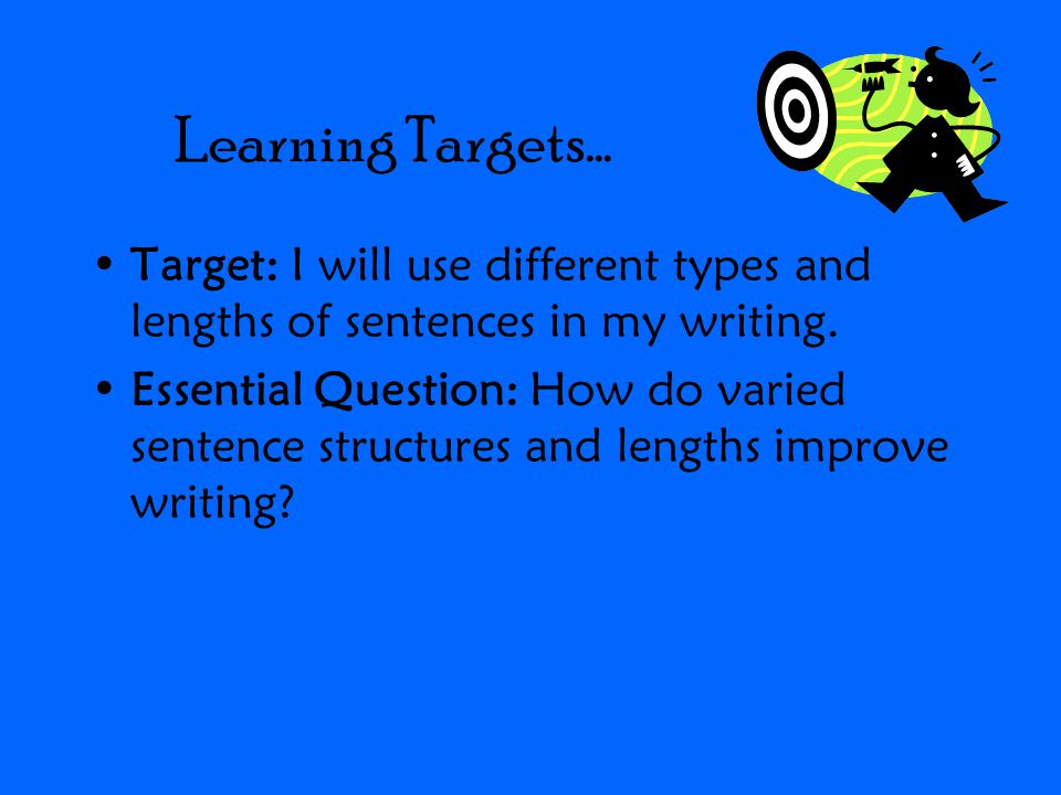 Learning Targets… Target: I will use different types and lengths of sentences in my writing.