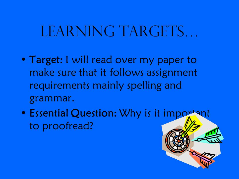 Learning Targets… Target: I will read over my paper to make sure that it follows assignment requirements mainly spelling and grammar.