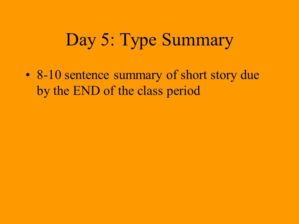 Day 5: Type Summary 8-10 sentence summary of short story due by the END of the class period