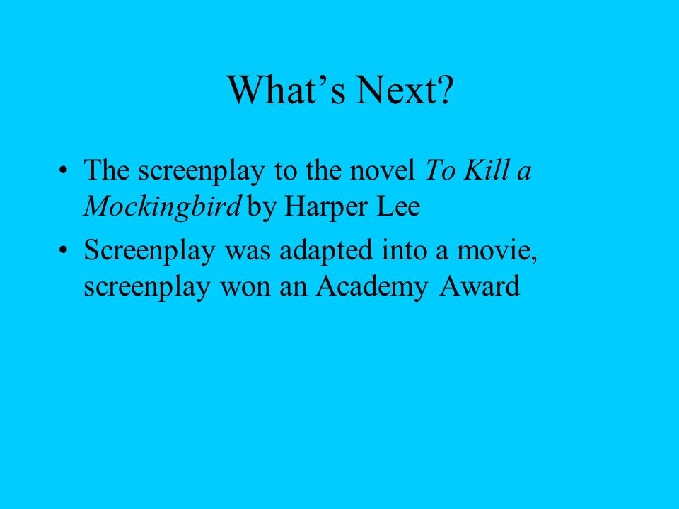 What's Next. The screenplay to the novel To Kill a Mockingbird by Harper Lee.
