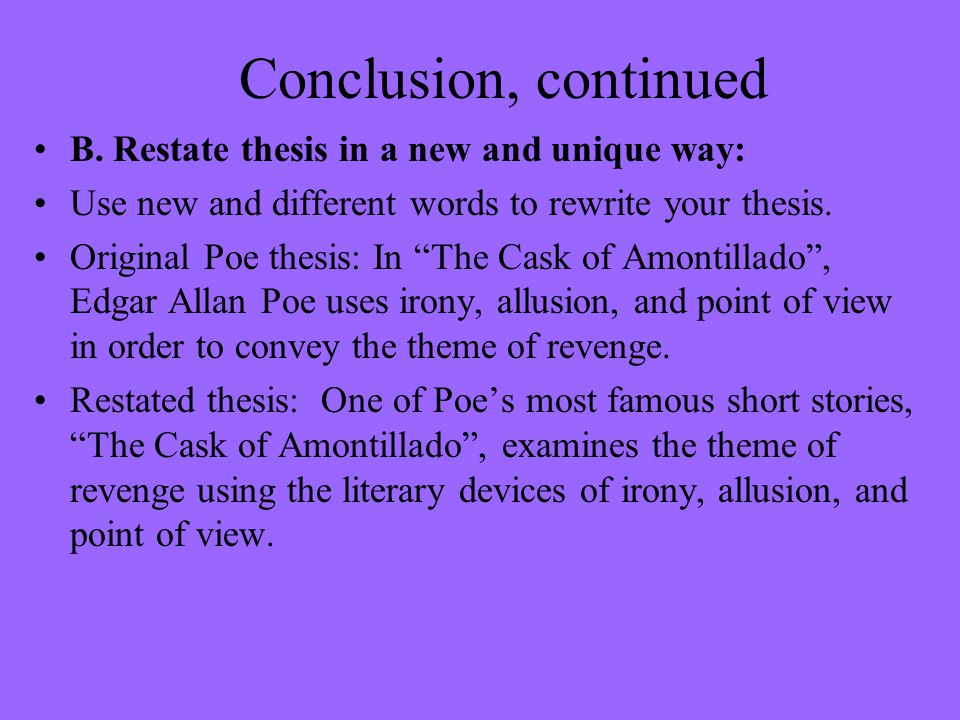 restating your thesis in your conclusion The conclusion of an essay typically entails a rewording of the thesis, a synthesis of your main points, and a concluding opinion supported by the arguments put forth in your essay restating the.