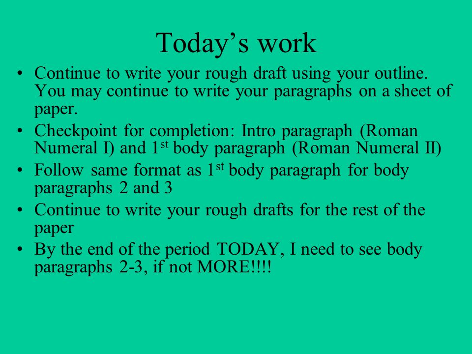 Today's work Continue to write your rough draft using your outline. You may continue to write your paragraphs on a sheet of paper.
