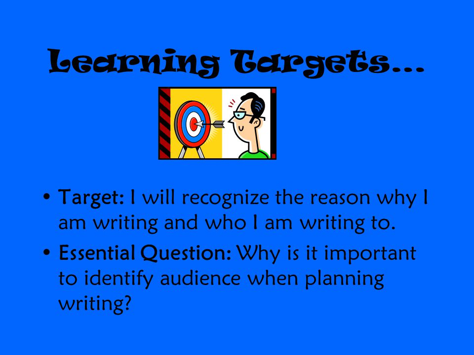 Learning Targets… Target: I will recognize the reason why I am writing and who I am writing to.