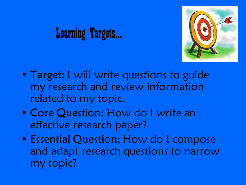 Learning Targets… Target: I will write questions to guide my research and review information related to my topic.