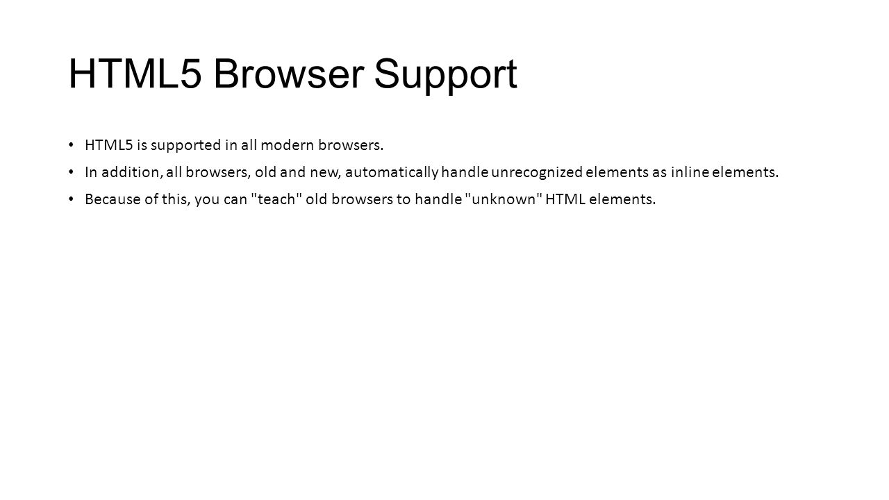 HTML5 Browser Support HTML5 is supported in all modern browsers.