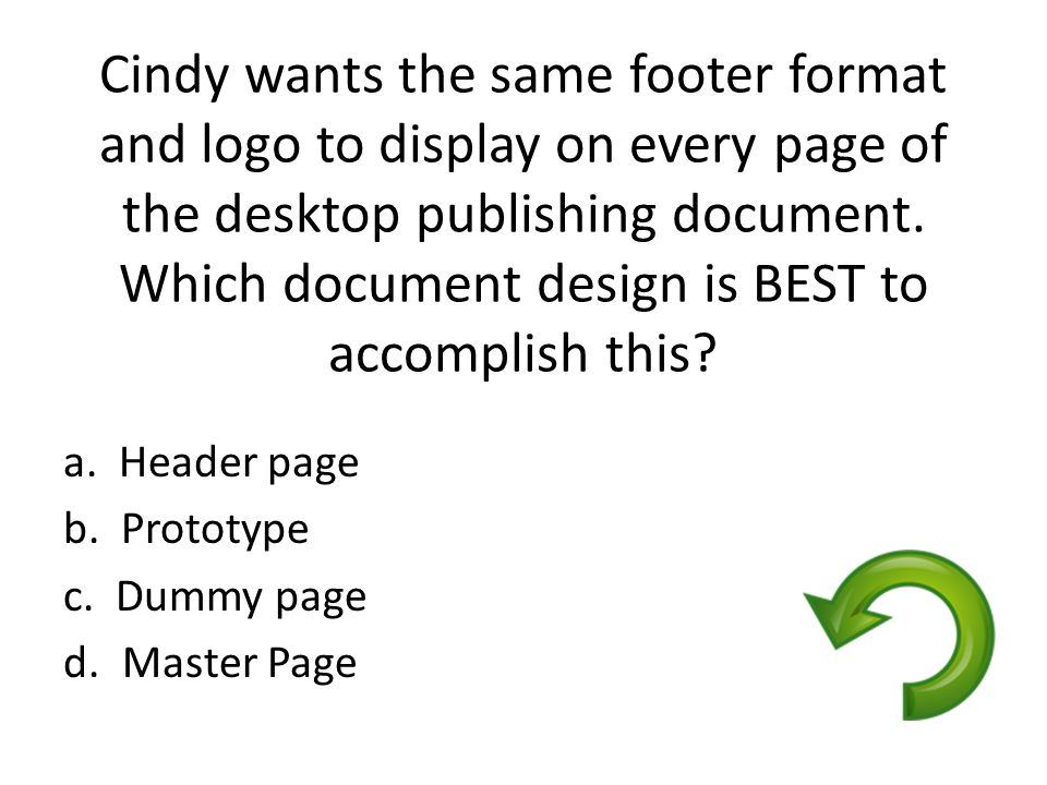Cindy wants the same footer format and logo to display on every page of the desktop publishing document. Which document design is BEST to accomplish this