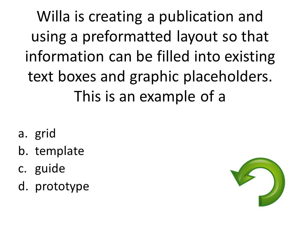 Willa is creating a publication and using a preformatted layout so that information can be filled into existing text boxes and graphic placeholders. This is an example of a