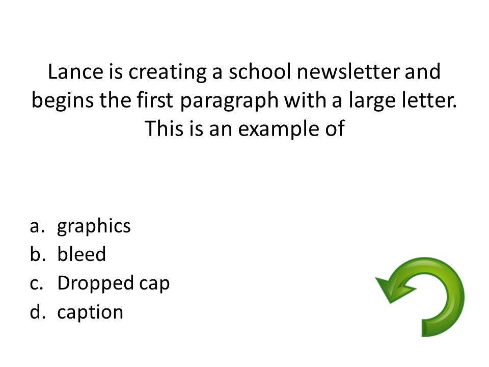 Lance is creating a school newsletter and begins the first paragraph with a large letter. This is an example of