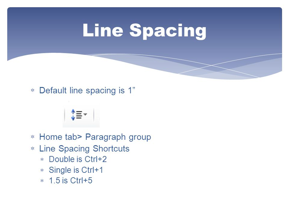 Line Spacing Default line spacing is 1 Home tab> Paragraph group