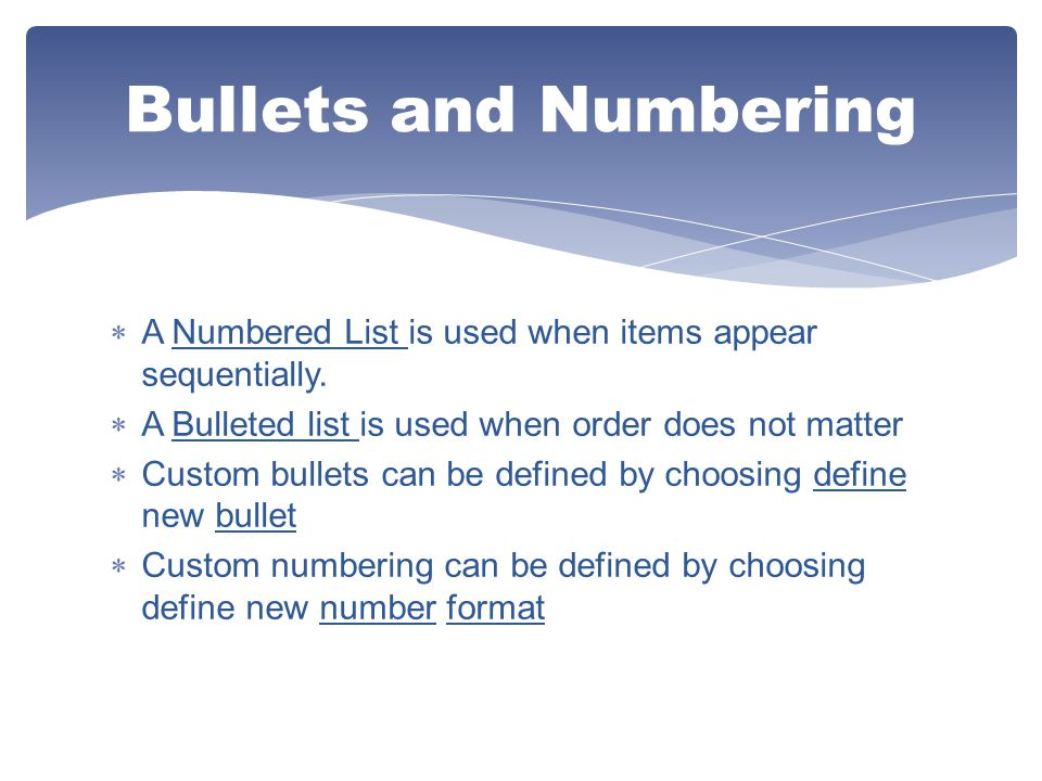 Bullets and Numbering A Numbered List is used when items appear sequentially. A Bulleted list is used when order does not matter.
