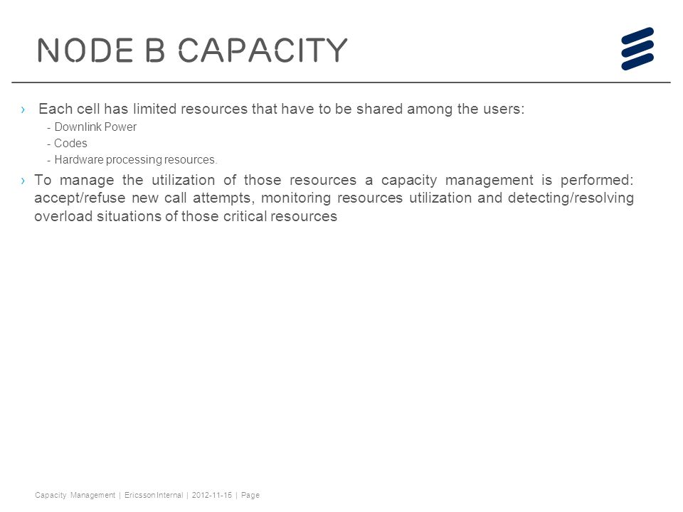 Capacity Management 2012-11-15. NODE B CAPACITY. Each cell has limited resources that have to be shared among the users: