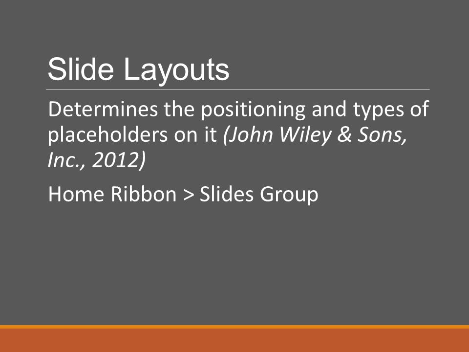 Slide Layouts Determines the positioning and types of placeholders on it (John Wiley & Sons, Inc., 2012)