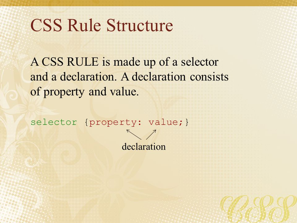 CSS Rule Structure A CSS RULE is made up of a selector and a declaration. A declaration consists of property and value.