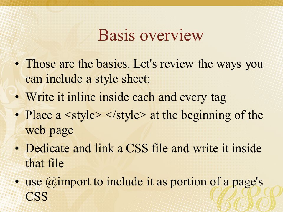 Basis overview Those are the basics. Let s review the ways you can include a style sheet: Write it inline inside each and every tag.