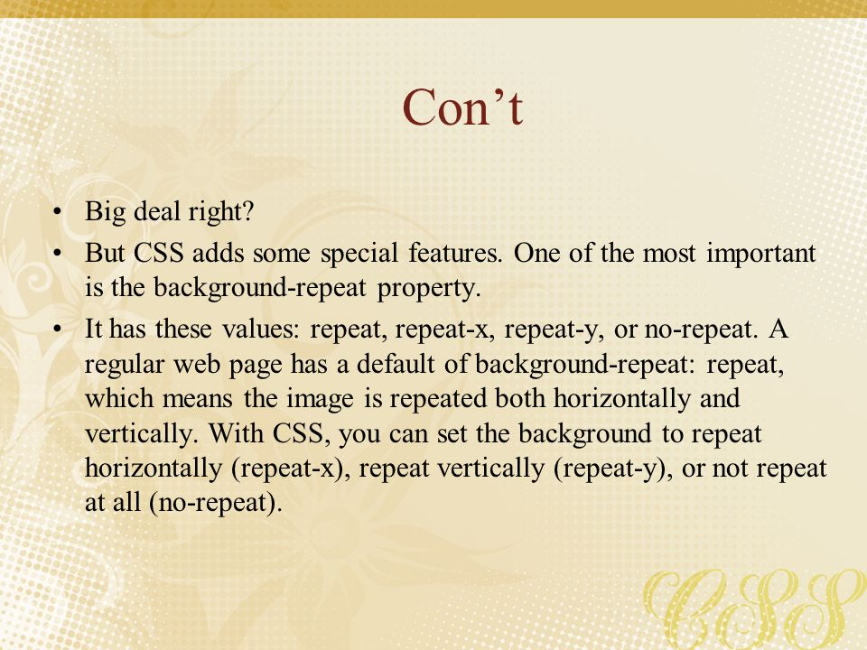 Con't Big deal right But CSS adds some special features. One of the most important is the background-repeat property.