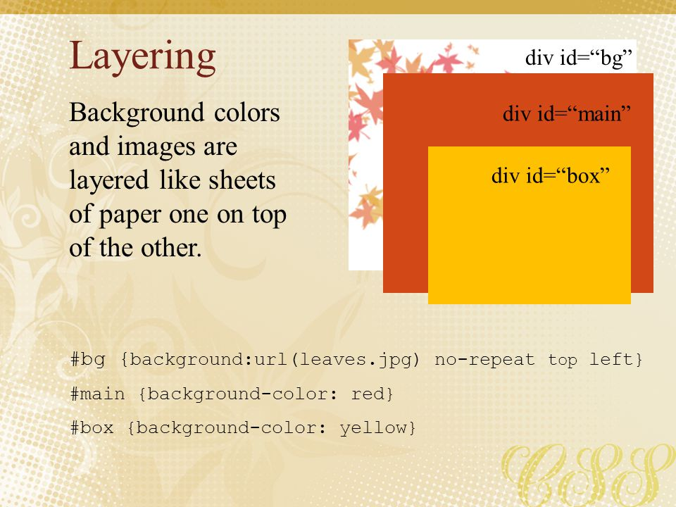 Layering div id= bg div id= main div id= box Background colors and images are layered like sheets of paper one on top of the other.