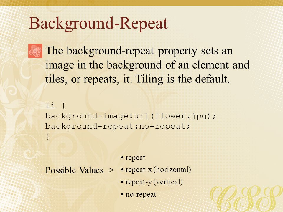 Background-Repeat The background-repeat property sets an image in the background of an element and tiles, or repeats, it. Tiling is the default.