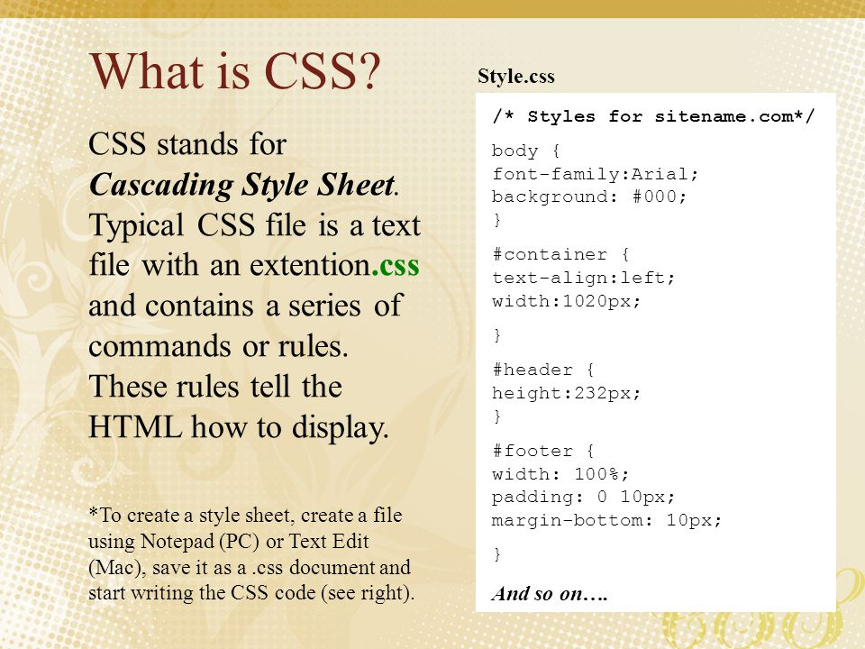 What is CSS Style.css. /* Styles for sitename.com*/ body { font-family:Arial; background: #000; }