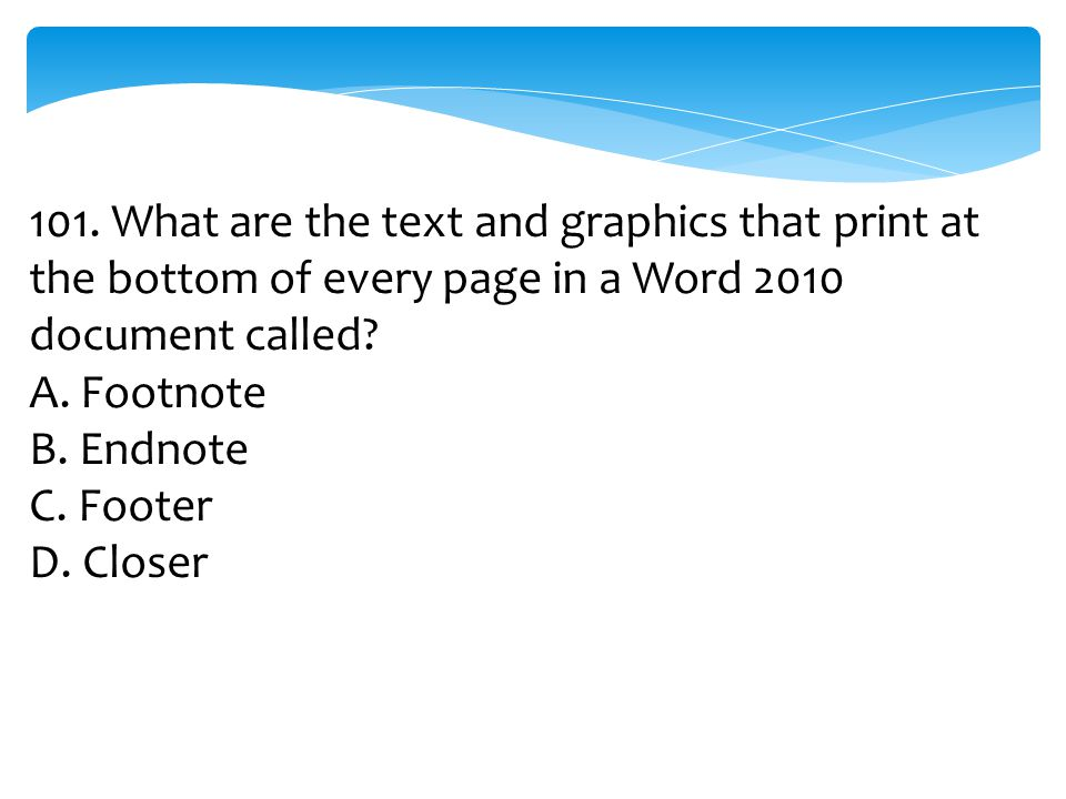 101. What are the text and graphics that print at the bottom of every page in a Word 2010 document called