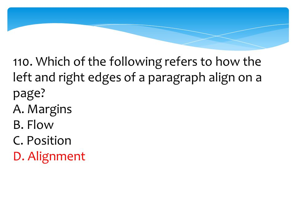 110. Which of the following refers to how the left and right edges of a paragraph align on a page
