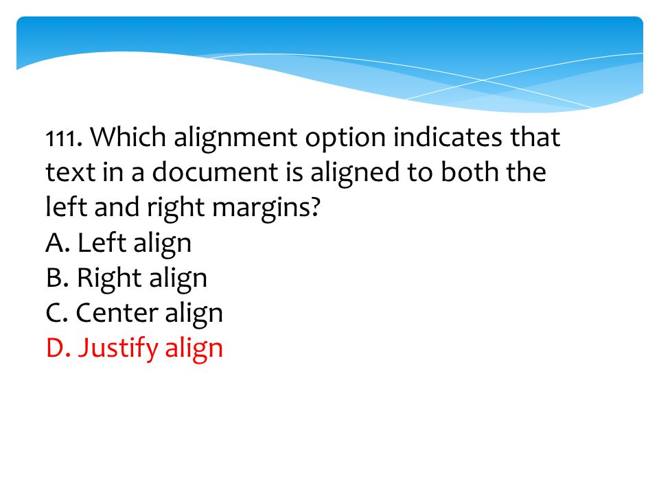 111. Which alignment option indicates that text in a document is aligned to both the left and right margins