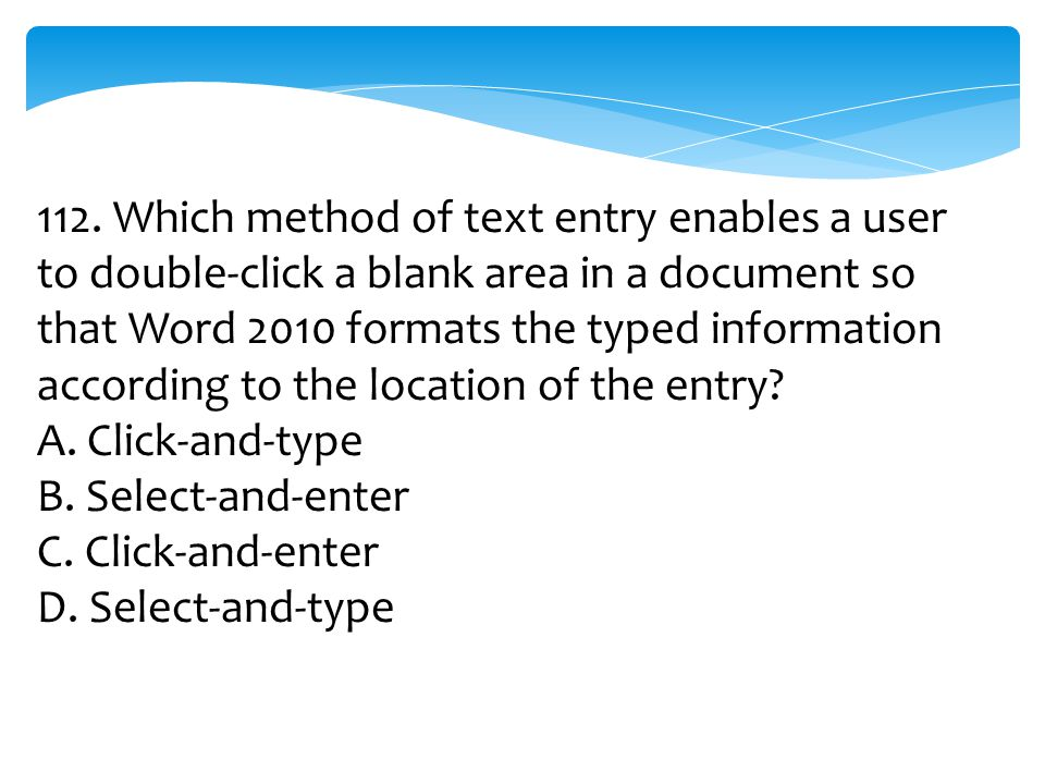 112. Which method of text entry enables a user to double-click a blank area in a document so that Word 2010 formats the typed information according to the location of the entry