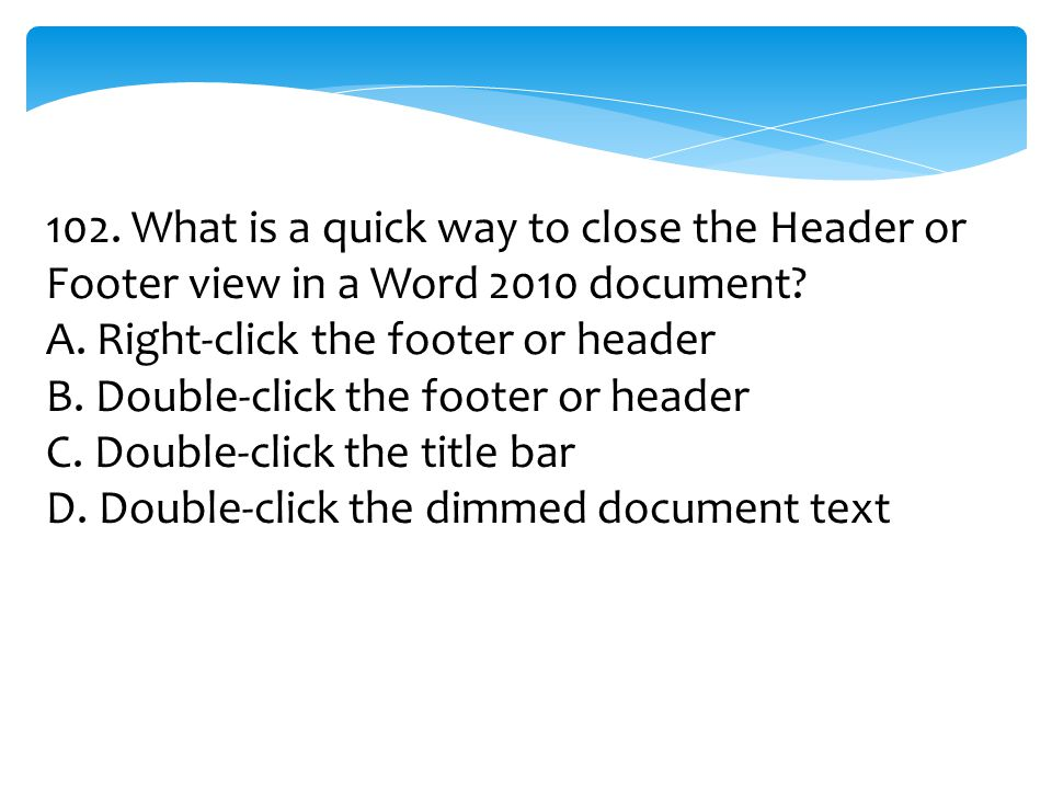 102. What is a quick way to close the Header or Footer view in a Word 2010 document