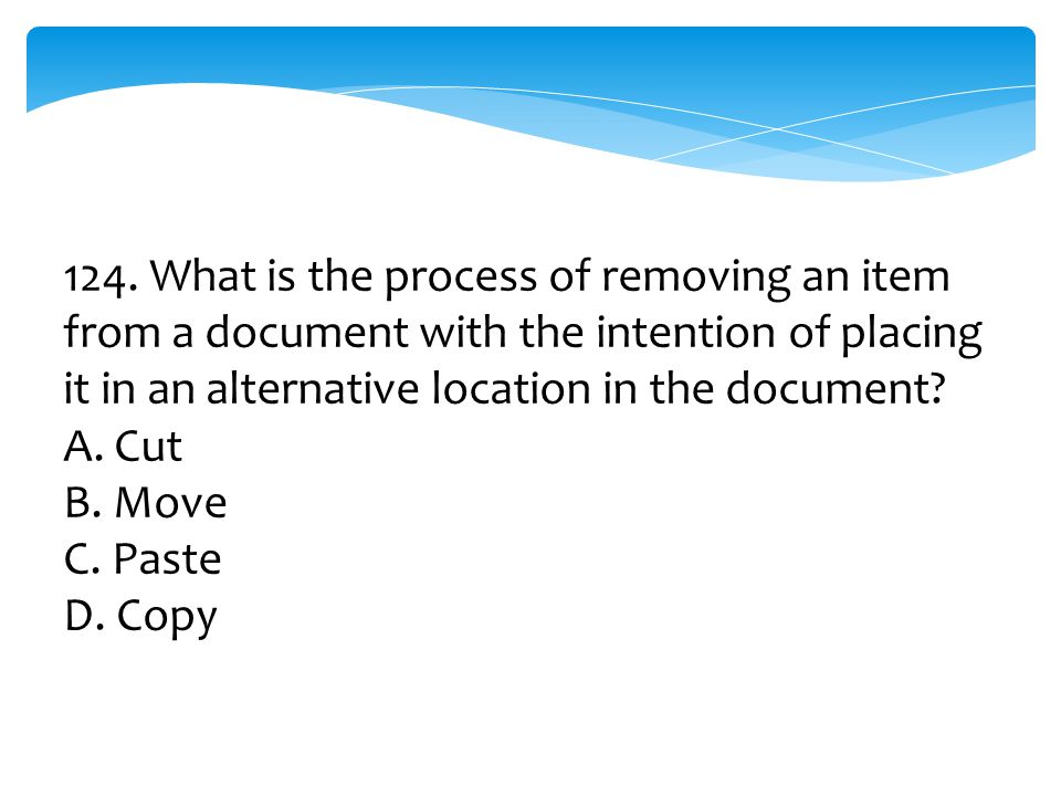 124. What is the process of removing an item from a document with the intention of placing it in an alternative location in the document