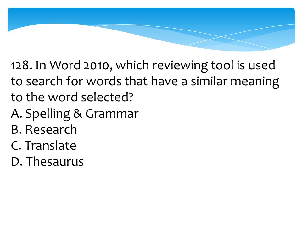128. In Word 2010, which reviewing tool is used to search for words that have a similar meaning to the word selected