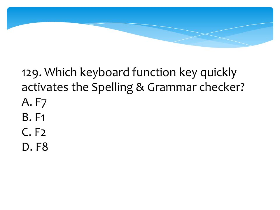129. Which keyboard function key quickly activates the Spelling & Grammar checker