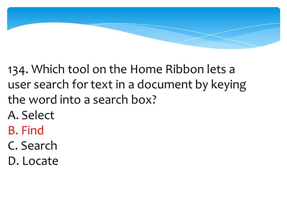 134. Which tool on the Home Ribbon lets a user search for text in a document by keying the word into a search box