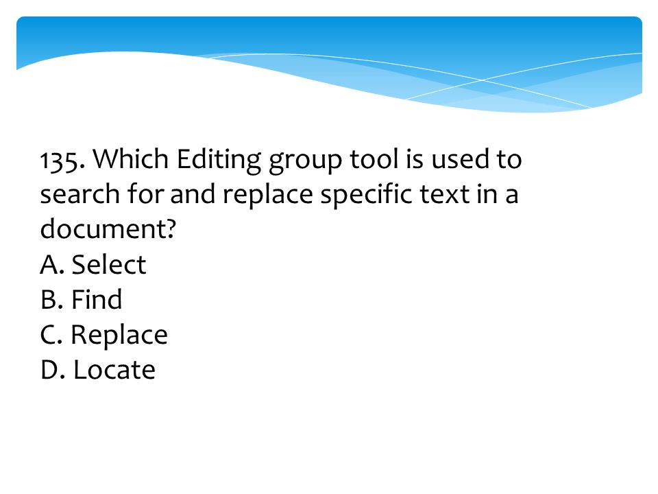 135. Which Editing group tool is used to search for and replace specific text in a document