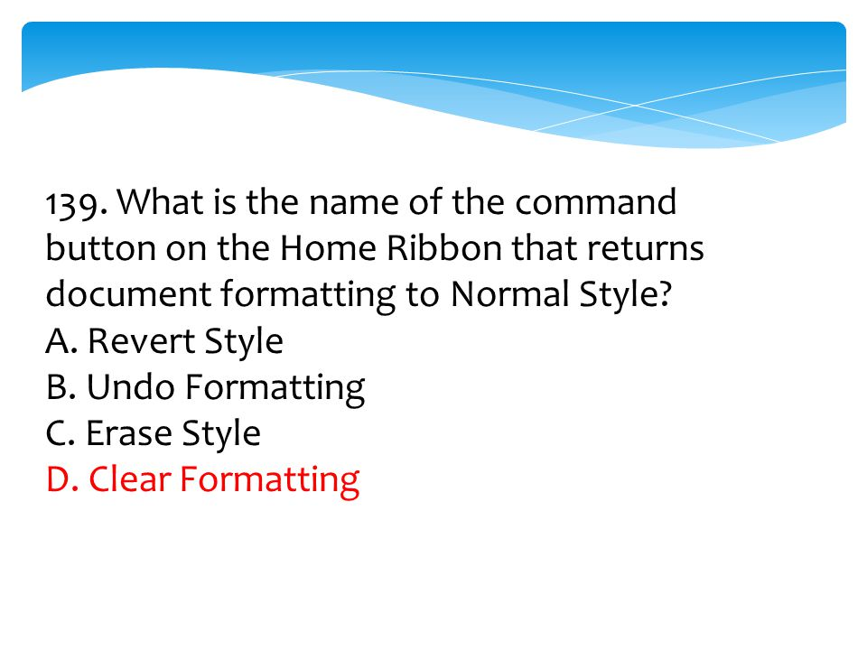 139. What is the name of the command button on the Home Ribbon that returns document formatting to Normal Style