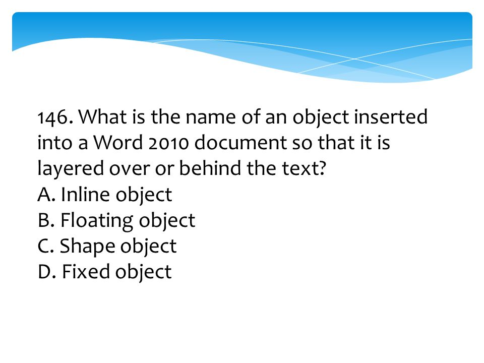 146. What is the name of an object inserted into a Word 2010 document so that it is layered over or behind the text