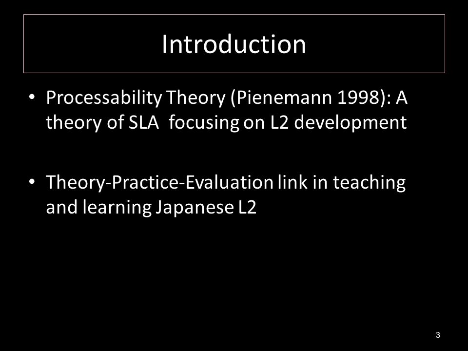 Introduction Processability Theory (Pienemann 1998): A theory of SLA focusing on L2 development.