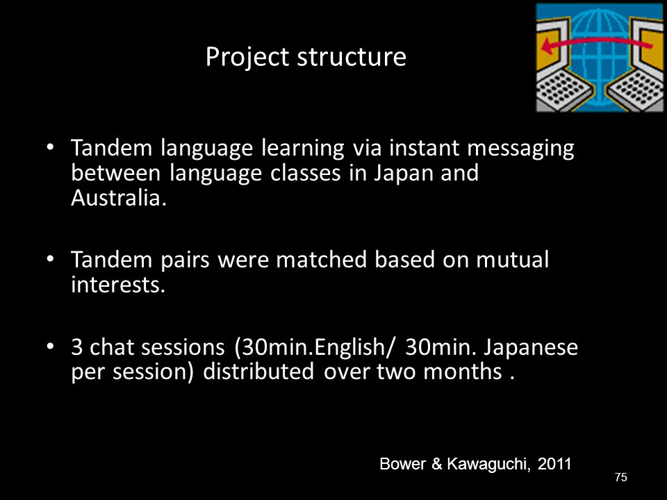 Project structure Tandem language learning via instant messaging between language classes in Japan and Australia.