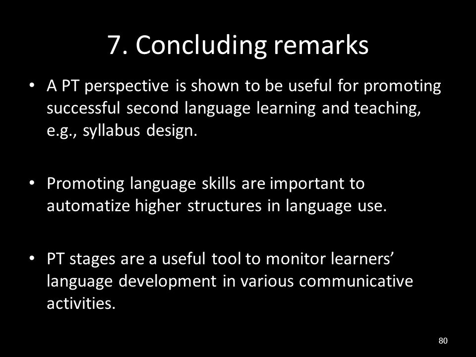 7. Concluding remarks A PT perspective is shown to be useful for promoting successful second language learning and teaching, e.g., syllabus design.