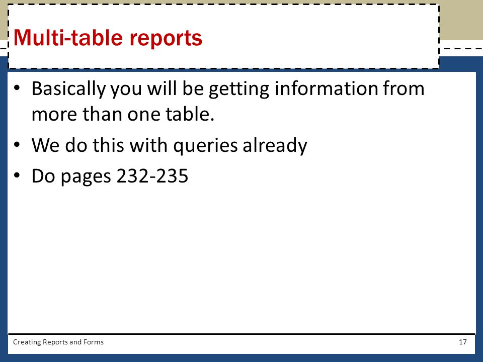 Multi-table reports Basically you will be getting information from more than one table. We do this with queries already.
