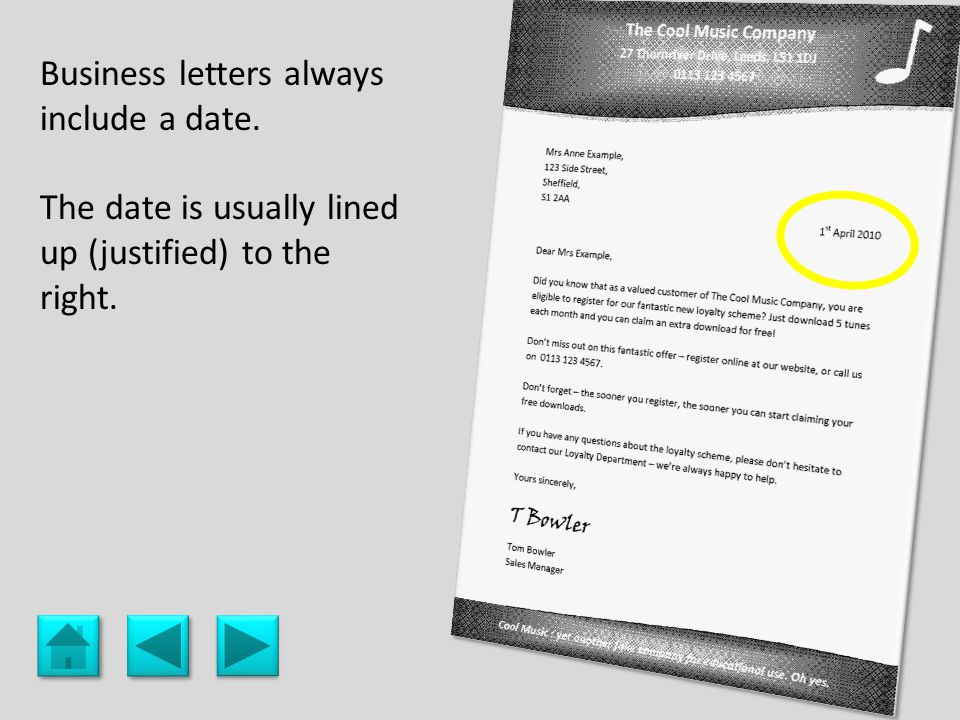 date Business letters always include a date. The date is usually lined up (justified) to the right.