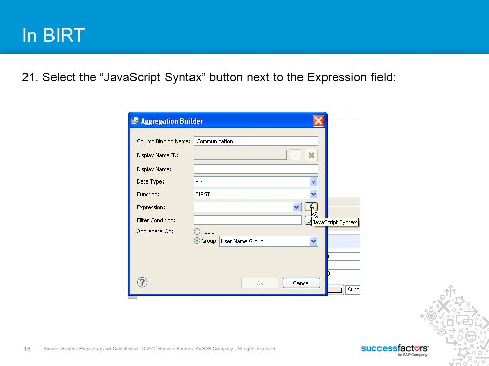 In BIRT 21. Select the JavaScript Syntax button next to the Expression field: