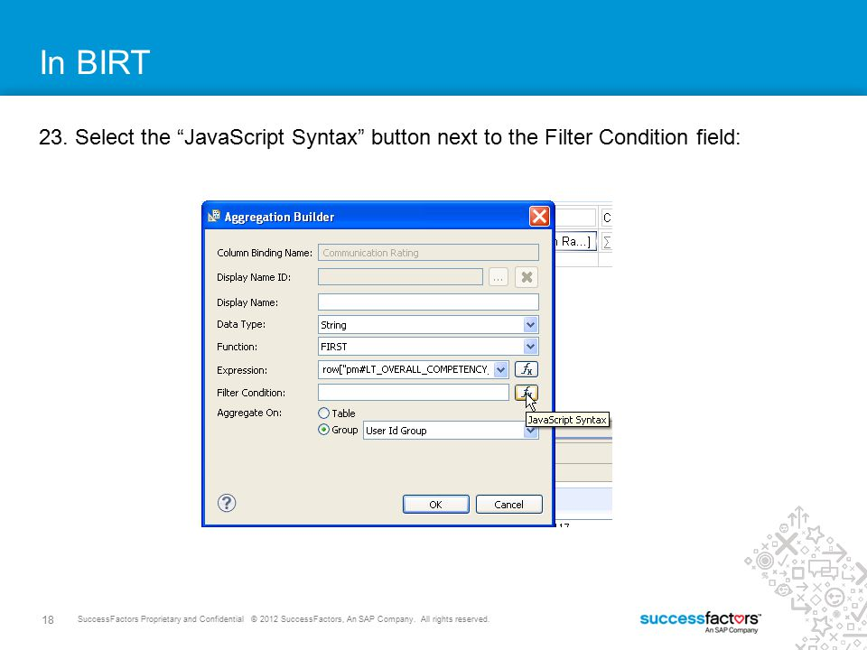 In BIRT 23. Select the JavaScript Syntax button next to the Filter Condition field: