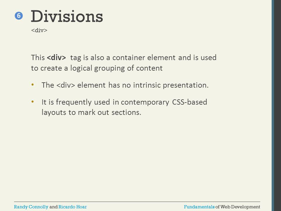 Divisions <div> This <div> tag is also a container element and is used to create a logical grouping of content.