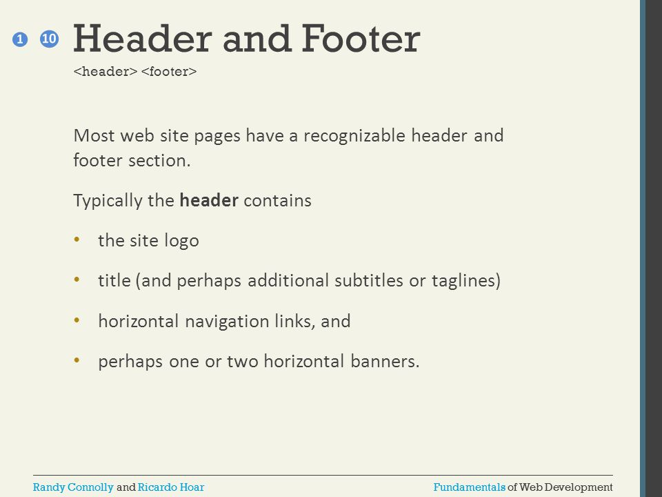 Header and Footer <header> <footer> Most web site pages have a recognizable header and footer section.