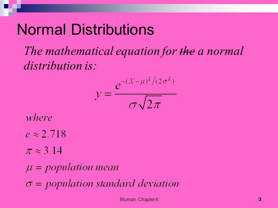 Normal Distributions The mathematical equation for the a normal distribution is: Bluman, Chapter 6